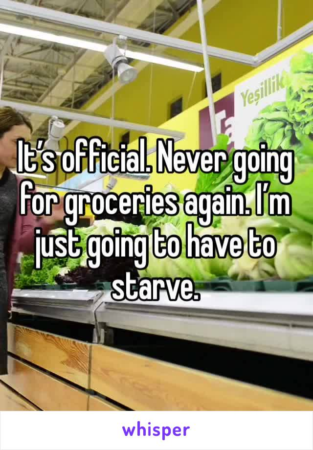 It's official. Never going for groceries again. I'm just going to have to starve.