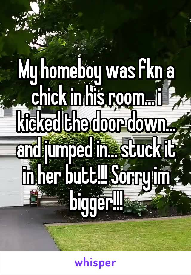 My homeboy was fkn a chick in his room... i kicked the door down... and jumped in... stuck it in her butt!!! Sorry im bigger!!!