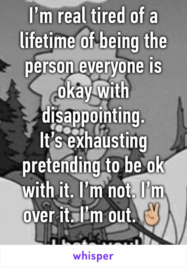 I'm real tired of a lifetime of being the person everyone is okay with disappointing. It's exhausting pretending to be ok with it. I'm not. I'm over it. I'm out. ✌🏼