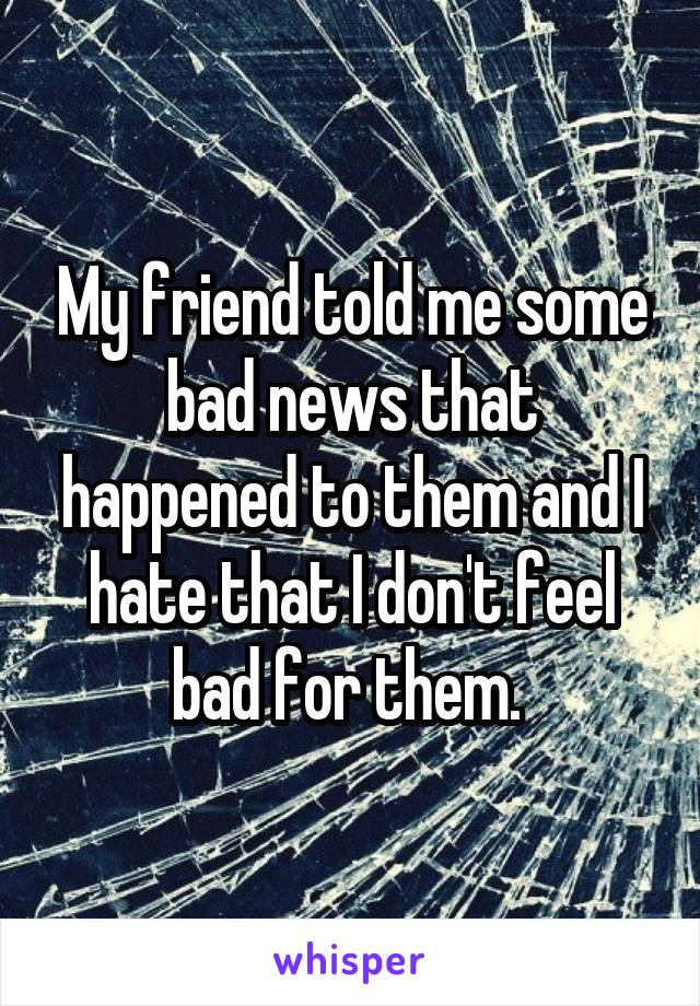 My friend told me some bad news that happened to them and I hate that I don't feel bad for them.