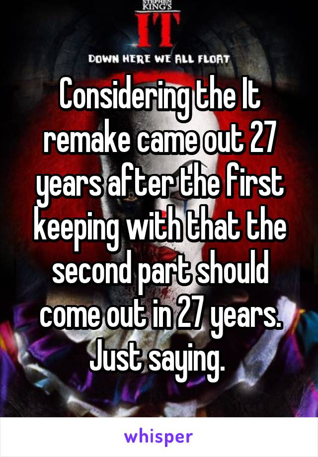 Considering the It remake came out 27 years after the first keeping with that the second part should come out in 27 years. Just saying.
