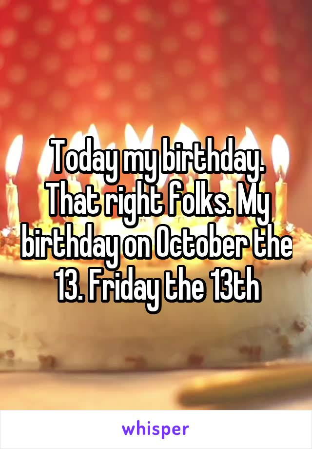 Today my birthday. That right folks. My birthday on October the 13. Friday the 13th