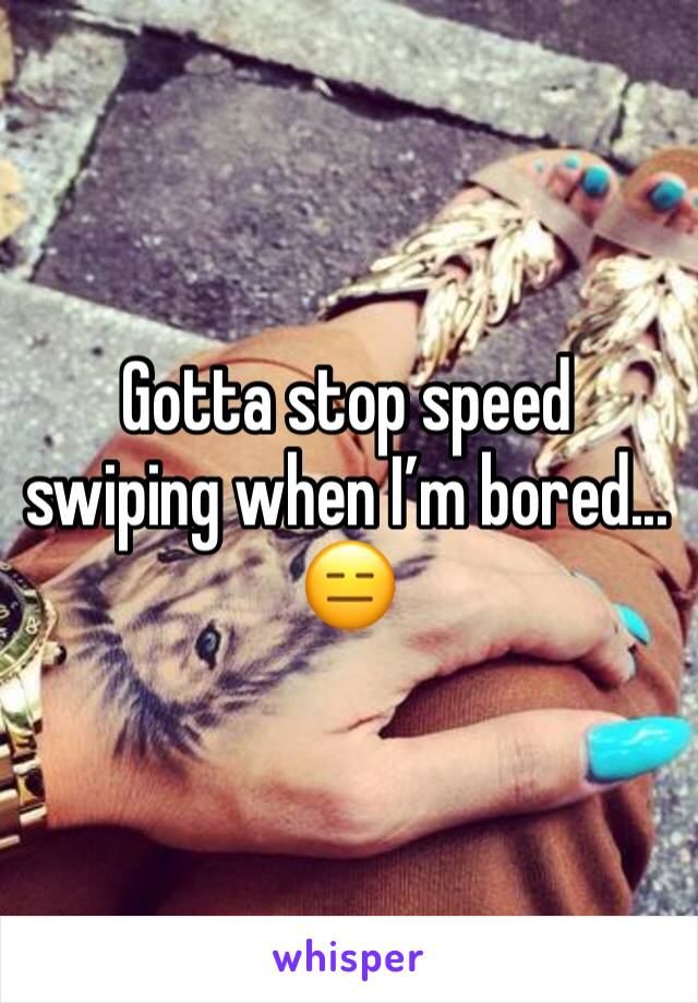 Gotta stop speed swiping when I'm bored... 😑