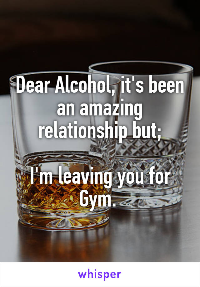 Dear Alcohol, it's been an amazing relationship but;  I'm leaving you for Gym.