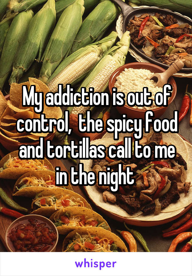 My addiction is out of control,  the spicy food and tortillas call to me in the night