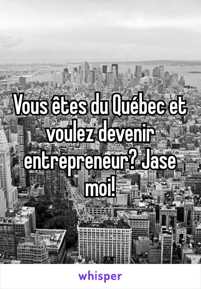 Vous êtes du Québec et voulez devenir entrepreneur? Jase moi!