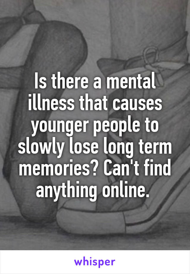 Is there a mental illness that causes younger people to slowly lose long term memories? Can't find anything online.