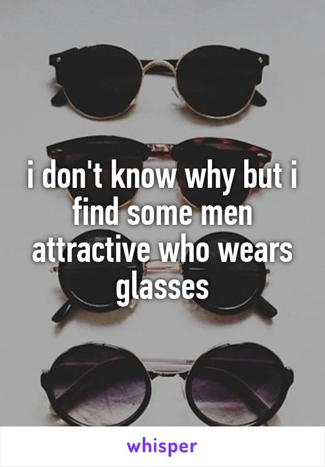 i don't know why but i find some men attractive who wears glasses