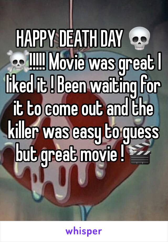 HAPPY DEATH DAY 💀☠️!!!!! Movie was great I liked it ! Been waiting for it to come out and the killer was easy to guess but great movie ! 🎬