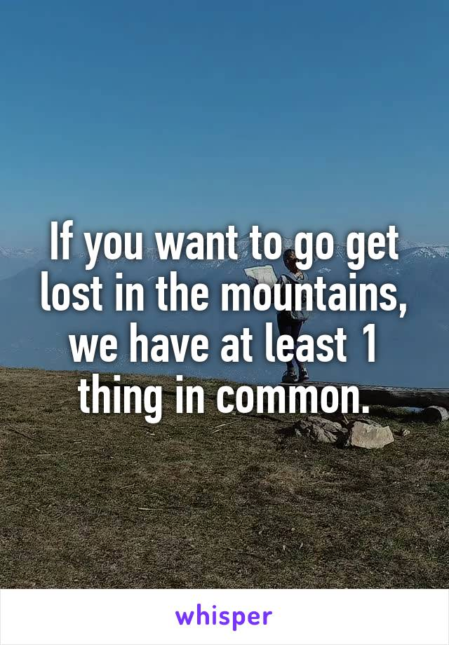 If you want to go get lost in the mountains, we have at least 1 thing in common.