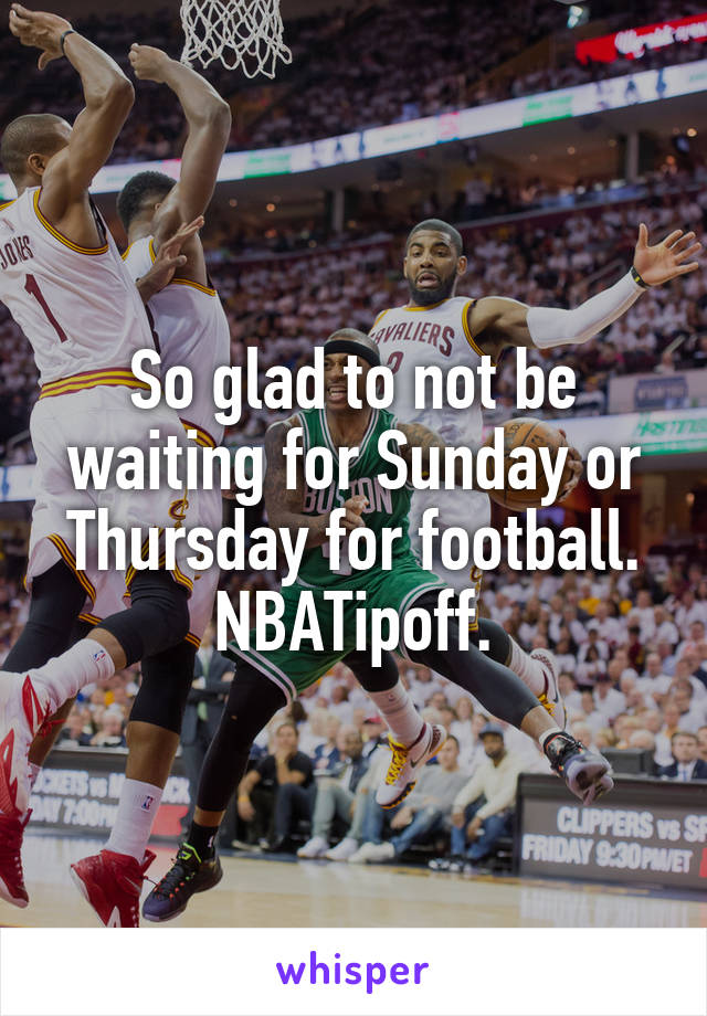 So glad to not be waiting for Sunday or Thursday for football. NBATipoff.