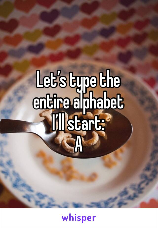 Let's type the entire alphabet I'll start: A