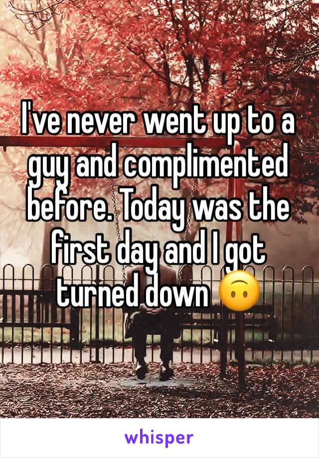 I've never went up to a guy and complimented before. Today was the first day and I got turned down 🙃