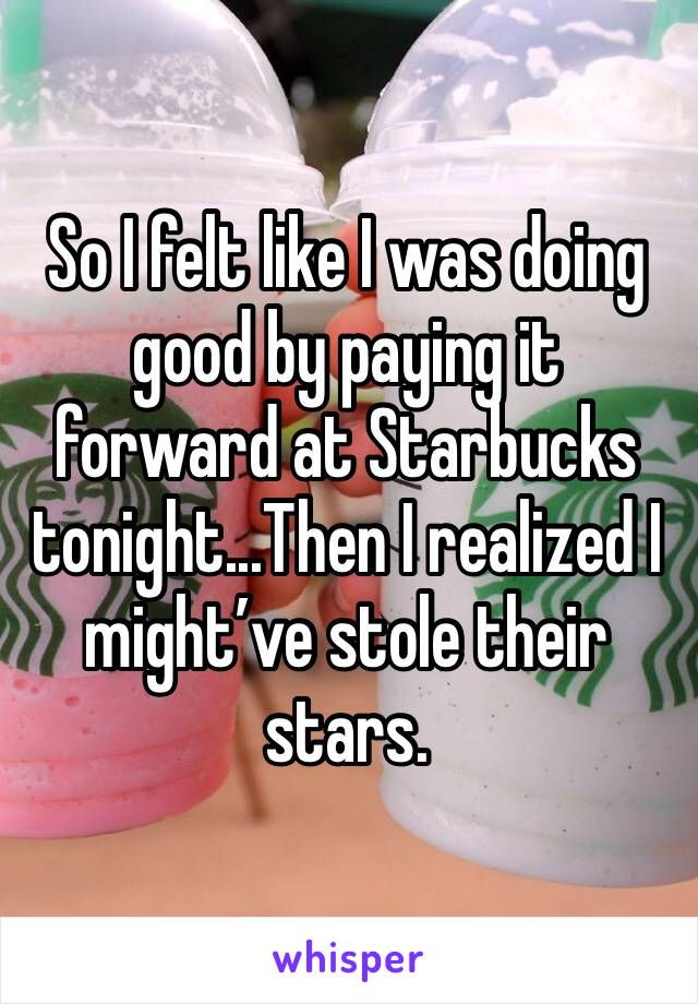So I felt like I was doing good by paying it forward at Starbucks tonight...Then I realized I might've stole their stars.