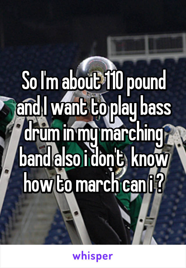 So I'm about 110 pound and I want to play bass drum in my marching band also i don't  know how to march can i ?