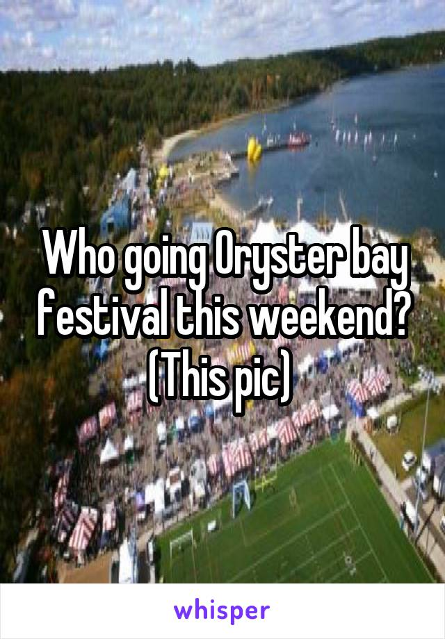 Who going Oryster bay festival this weekend? (This pic)