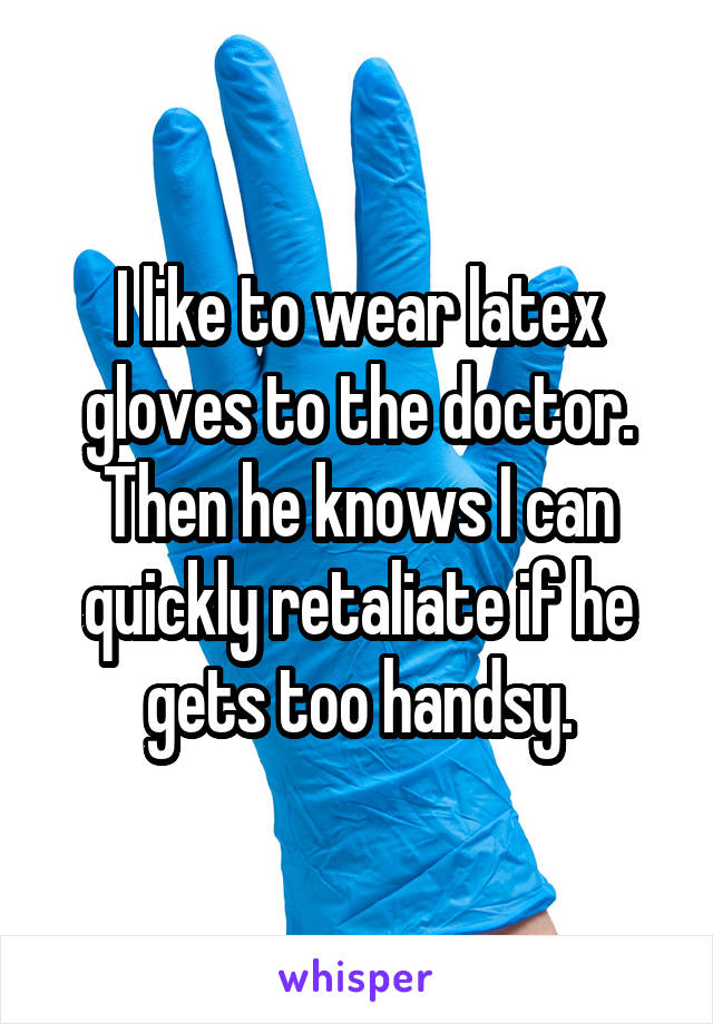 I like to wear latex gloves to the doctor. Then he knows I can quickly retaliate if he gets too handsy.