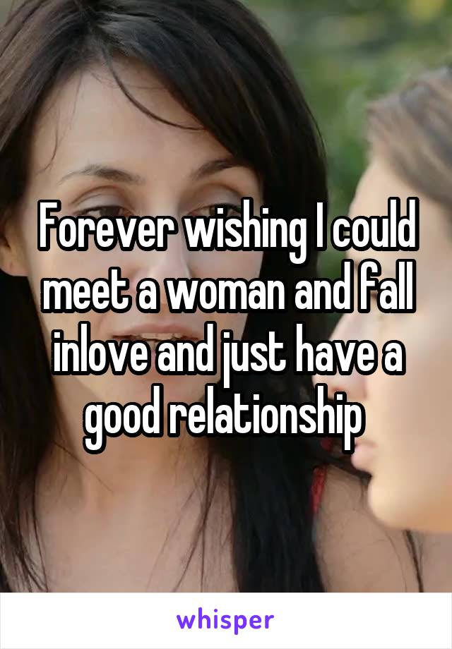 Forever wishing I could meet a woman and fall inlove and just have a good relationship