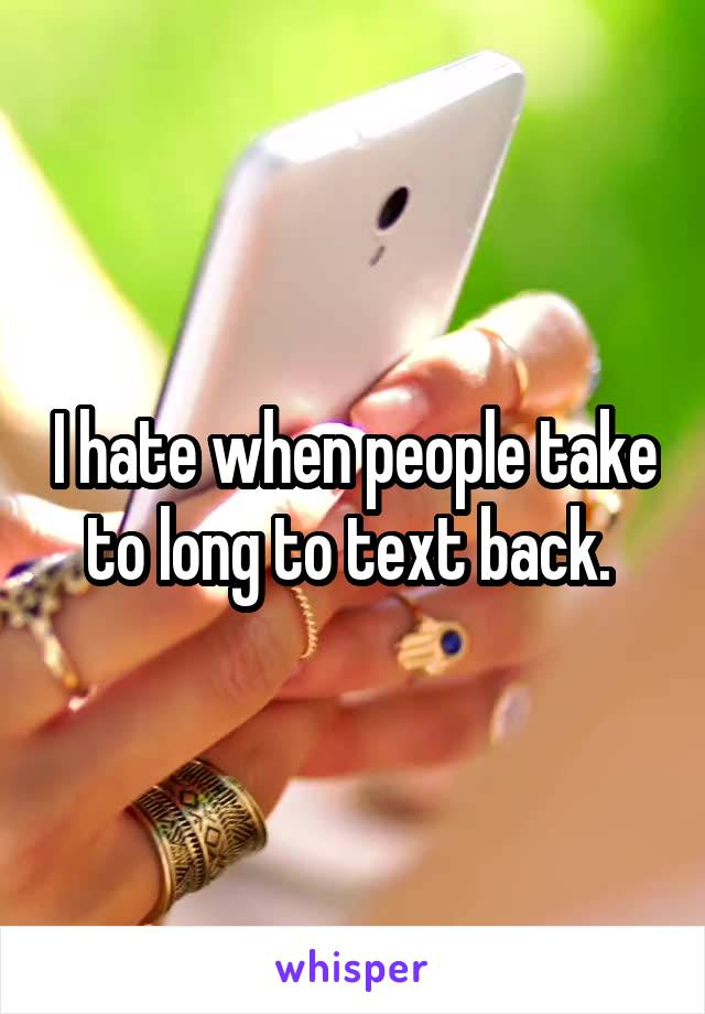 I hate when people take to long to text back.
