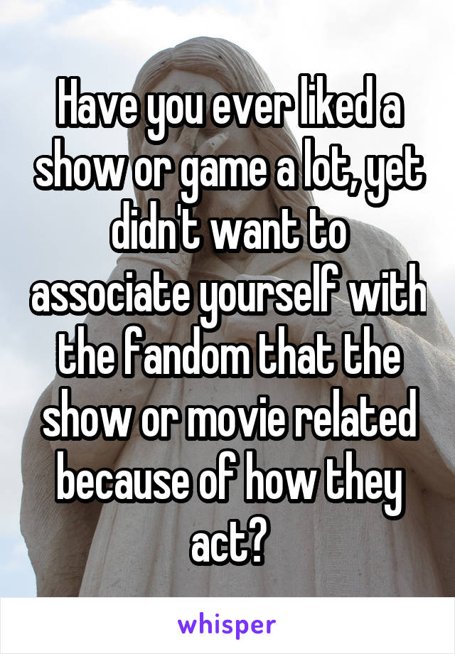Have you ever liked a show or game a lot, yet didn't want to associate yourself with the fandom that the show or movie related because of how they act?