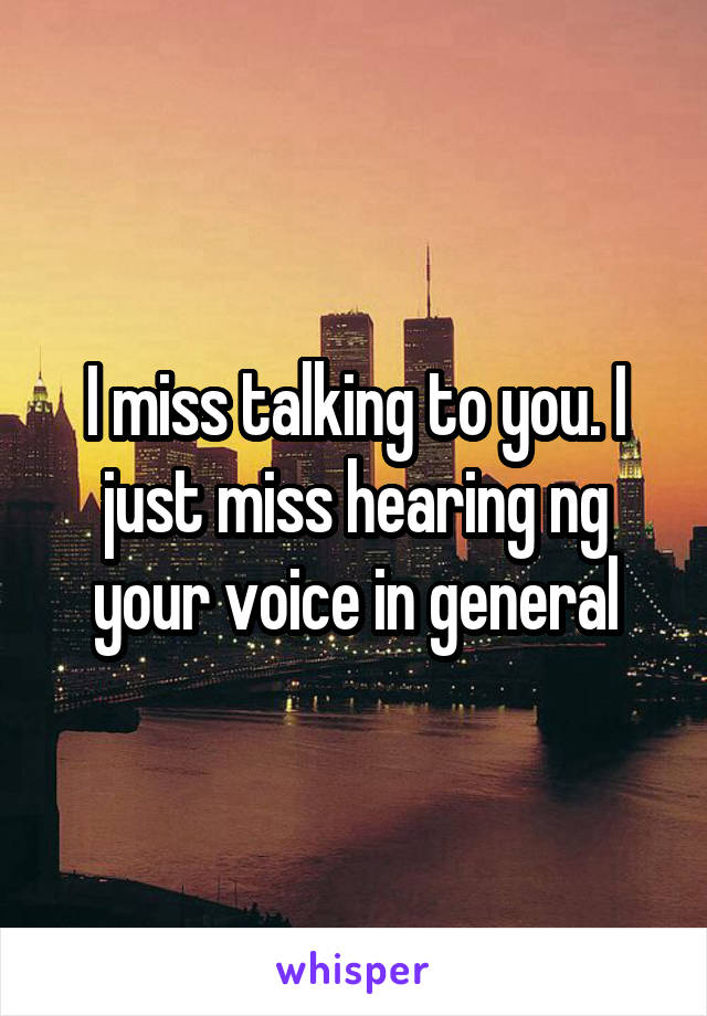 I miss talking to you. I just miss hearing ng your voice in general