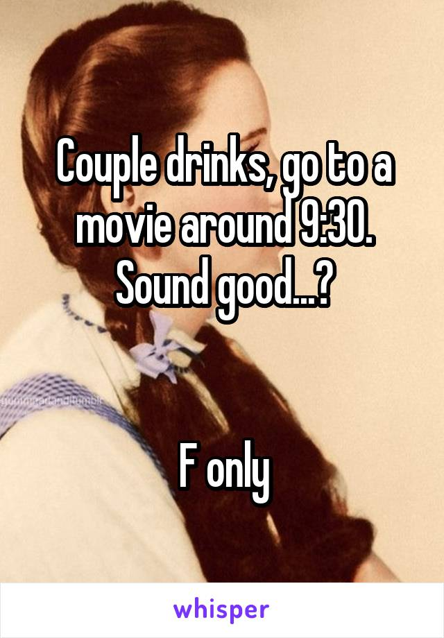 Couple drinks, go to a movie around 9:30. Sound good...?   F only