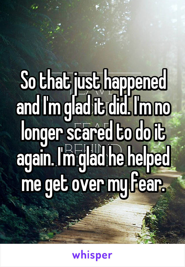 So that just happened and I'm glad it did. I'm no longer scared to do it again. I'm glad he helped me get over my fear.