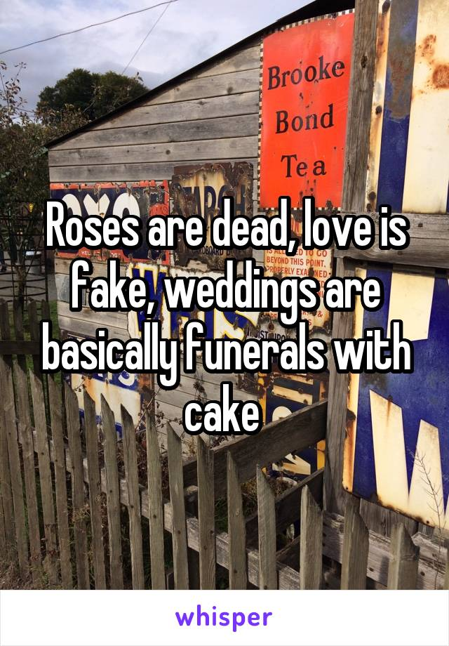 Roses are dead, love is fake, weddings are basically funerals with cake
