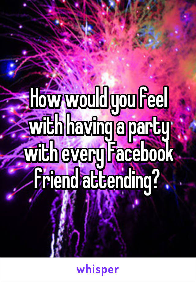 How would you feel with having a party with every Facebook friend attending?