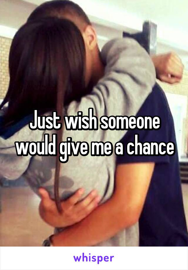 Just wish someone would give me a chance