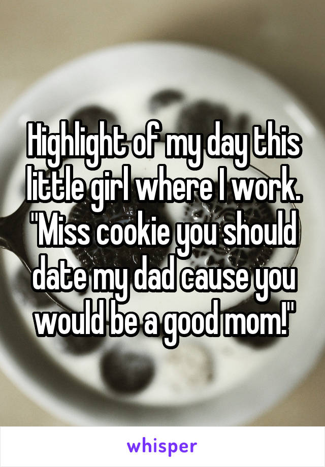 """Highlight of my day this little girl where I work. """"Miss cookie you should date my dad cause you would be a good mom!"""""""