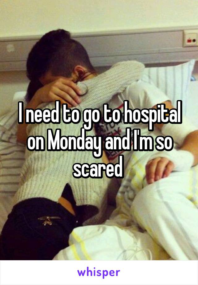 I need to go to hospital on Monday and I'm so scared