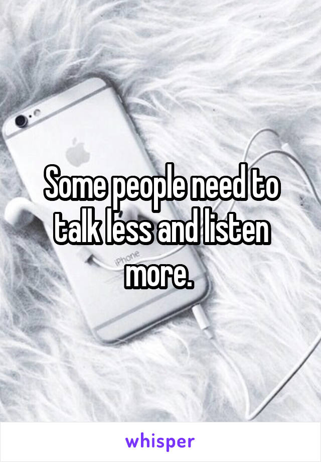 Some people need to talk less and listen more.