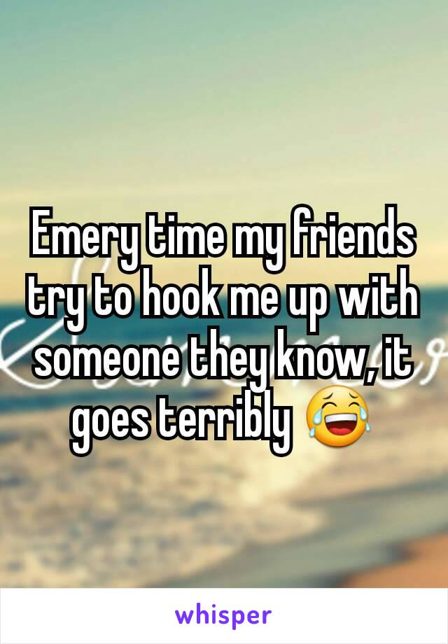 Emery time my friends try to hook me up with someone they know, it goes terribly 😂