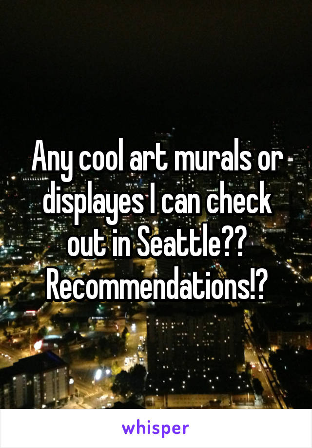 Any cool art murals or displayes I can check out in Seattle?? Recommendations!?