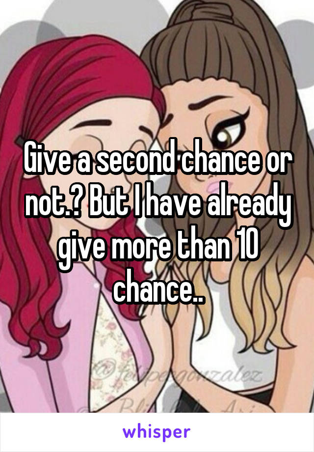Give a second chance or not.? But I have already give more than 10 chance..