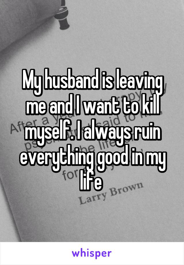 My husband is leaving me and I want to kill myself. I always ruin everything good in my life