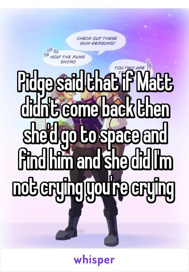 Pidge said that if Matt didn't come back then she'd go to space and find him and she did I'm not crying you're crying
