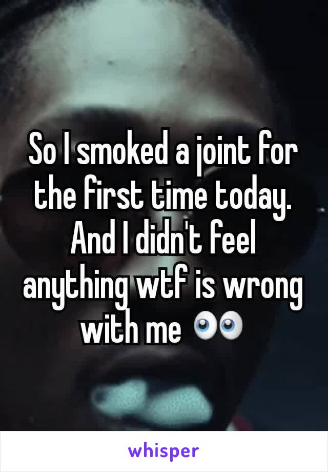So I smoked a joint for the first time today. And I didn't feel anything wtf is wrong with me 👀