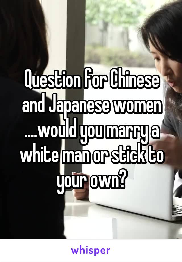 Question for Chinese and Japanese women ....would you marry a white man or stick to your own?