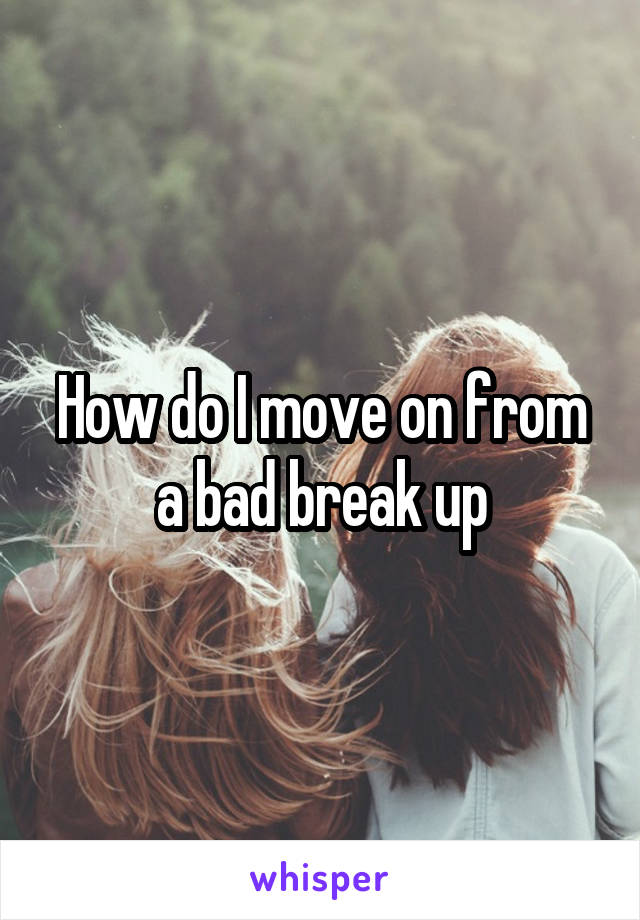 How do I move on from a bad break up