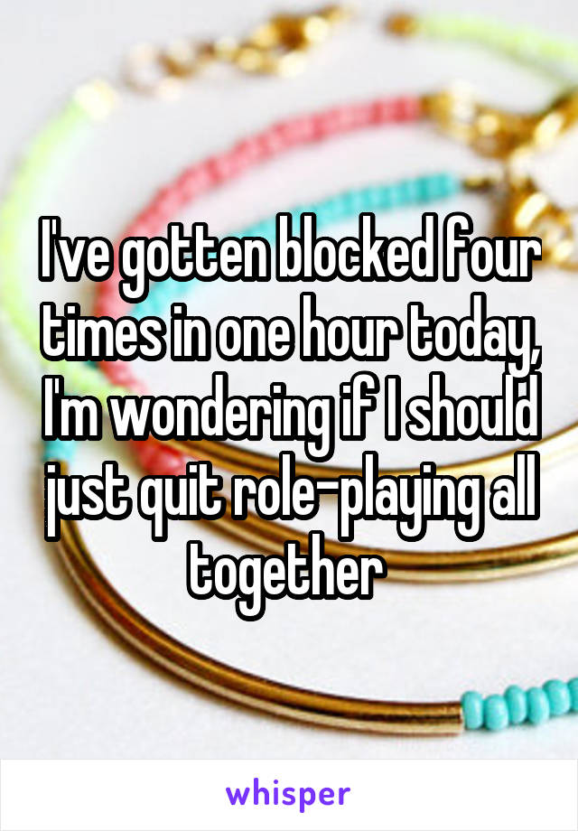 I've gotten blocked four times in one hour today, I'm wondering if I should just quit role-playing all together