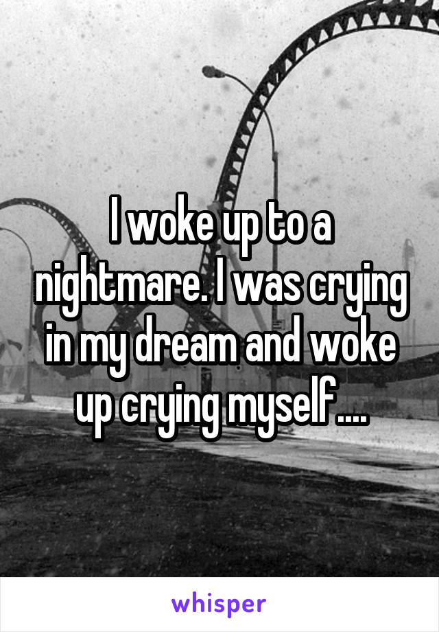 I woke up to a nightmare. I was crying in my dream and woke up crying myself....