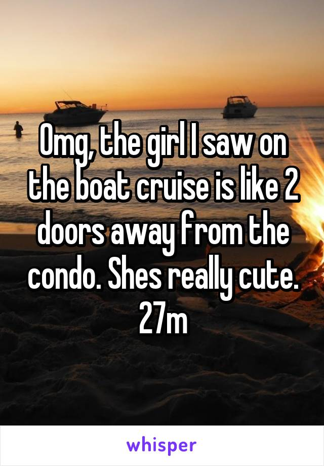 Omg, the girl I saw on the boat cruise is like 2 doors away from the condo. Shes really cute. 27m