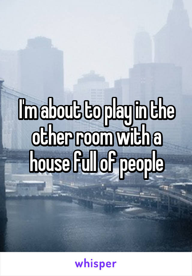 I'm about to play in the other room with a house full of people