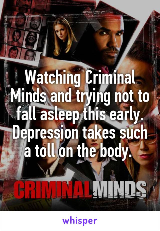 Watching Criminal Minds and trying not to fall asleep this early. Depression takes such a toll on the body.