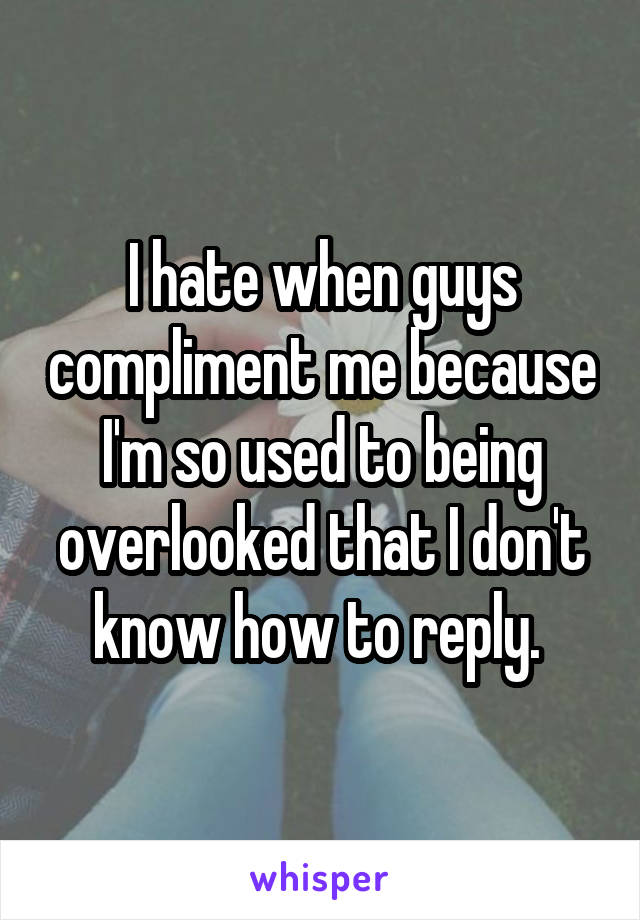 I hate when guys compliment me because I'm so used to being overlooked that I don't know how to reply.