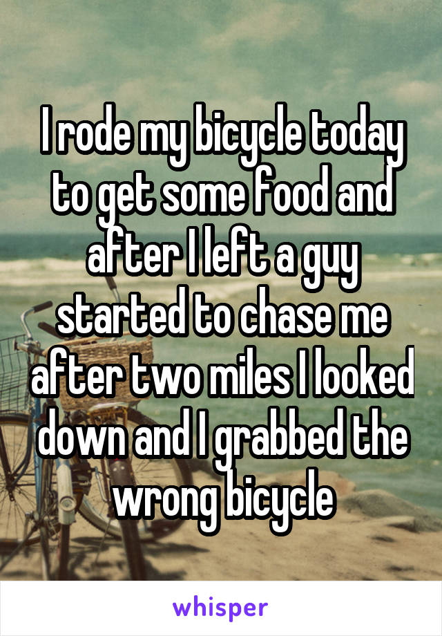 I rode my bicycle today to get some food and after I left a guy started to chase me after two miles I looked down and I grabbed the wrong bicycle