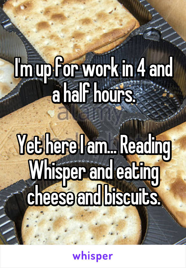 I'm up for work in 4 and a half hours.  Yet here I am... Reading Whisper and eating cheese and biscuits.