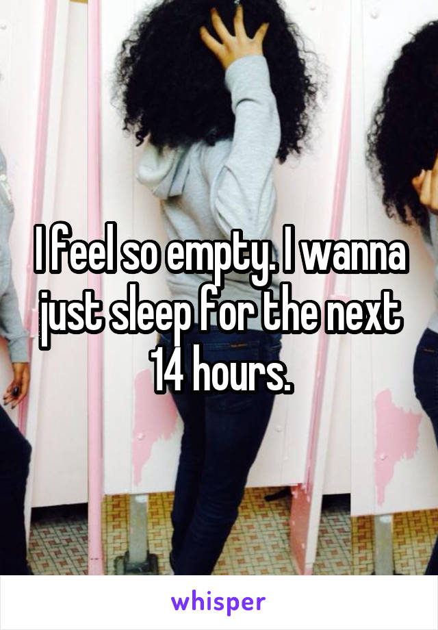 I feel so empty. I wanna just sleep for the next 14 hours.